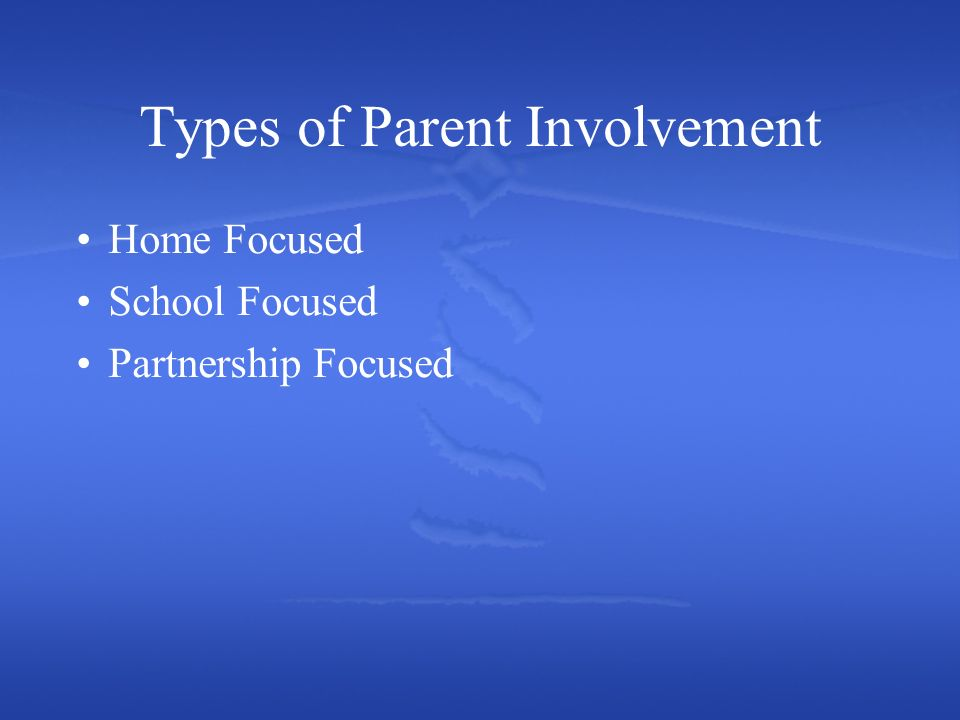 Types of Parent Involvement Home Focused School Focused Partnership Focused