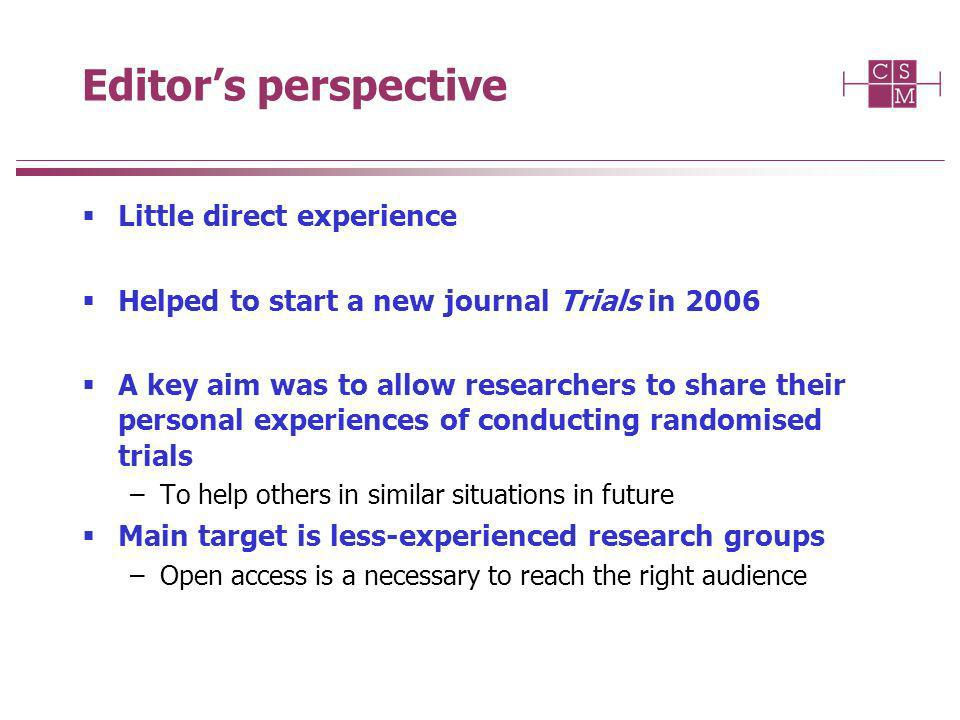 Editors perspective Little direct experience Helped to start a new journal Trials in 2006 A key aim was to allow researchers to share their personal experiences of conducting randomised trials –To help others in similar situations in future Main target is less-experienced research groups –Open access is a necessary to reach the right audience