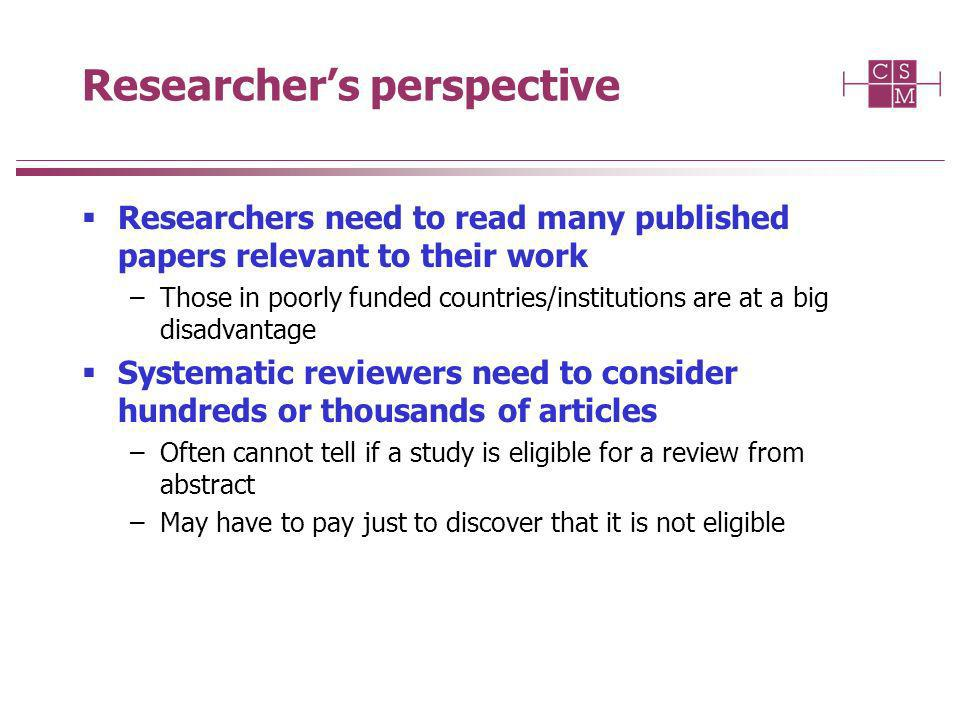 Researchers perspective Researchers need to read many published papers relevant to their work –Those in poorly funded countries/institutions are at a big disadvantage Systematic reviewers need to consider hundreds or thousands of articles –Often cannot tell if a study is eligible for a review from abstract –May have to pay just to discover that it is not eligible