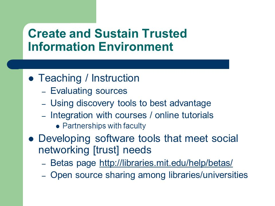 Create and Sustain Trusted Information Environment Teaching / Instruction – Evaluating sources – Using discovery tools to best advantage – Integration with courses / online tutorials Partnerships with faculty Developing software tools that meet social networking [trust] needs – Betas page http://libraries.mit.edu/help/betas/http://libraries.mit.edu/help/betas/ – Open source sharing among libraries/universities