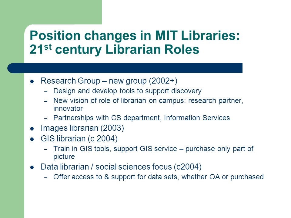 Position changes in MIT Libraries: 21 st century Librarian Roles Research Group – new group (2002+) – Design and develop tools to support discovery – New vision of role of librarian on campus: research partner, innovator – Partnerships with CS department, Information Services Images librarian (2003) GIS librarian (c 2004) – Train in GIS tools, support GIS service – purchase only part of picture Data librarian / social sciences focus (c2004) – Offer access to & support for data sets, whether OA or purchased