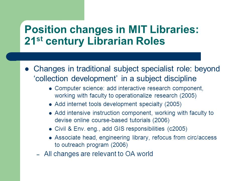 Position changes in MIT Libraries: 21 st century Librarian Roles Changes in traditional subject specialist role: beyond collection development in a subject discipline Computer science: add interactive research component, working with faculty to operationalize research (2005) Add internet tools development specialty (2005) Add intensive instruction component, working with faculty to devise online course-based tutorials (2006) Civil & Env.