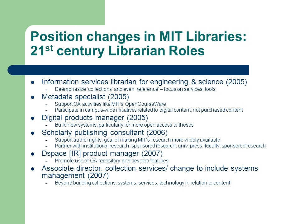 Position changes in MIT Libraries: 21 st century Librarian Roles Information services librarian for engineering & science (2005) – Deemphasize collections and even reference – focus on services, tools Metadata specialist (2005) – Support OA activities like MITs OpenCourseWare – Participate in campus-wide initiatives related to digital content, not purchased content Digital products manager (2005) – Build new systems, particularly for more open access to theses Scholarly publishing consultant (2006) – Support author rights, goal of making MITs research more widely available – Partner with institutional research, sponsored research, univ.