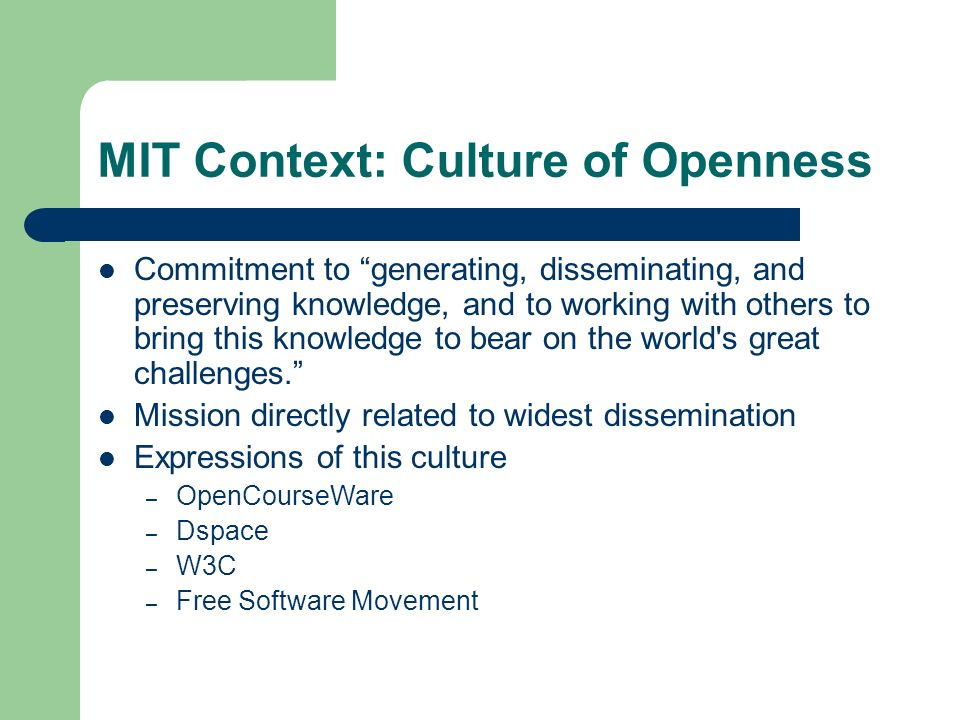 MIT Context: Culture of Openness Commitment to generating, disseminating, and preserving knowledge, and to working with others to bring this knowledge to bear on the world s great challenges.