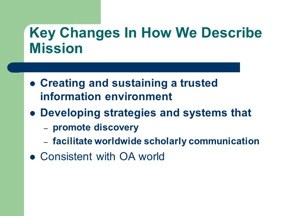 Key Changes In How We Describe Mission Creating and sustaining a trusted information environment Developing strategies and systems that – promote discovery – facilitate worldwide scholarly communication Consistent with OA world