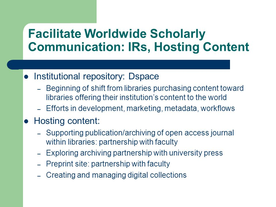 Facilitate Worldwide Scholarly Communication: IRs, Hosting Content Institutional repository: Dspace – Beginning of shift from libraries purchasing content toward libraries offering their institutions content to the world – Efforts in development, marketing, metadata, workflows Hosting content: – Supporting publication/archiving of open access journal within libraries: partnership with faculty – Exploring archiving partnership with university press – Preprint site: partnership with faculty – Creating and managing digital collections
