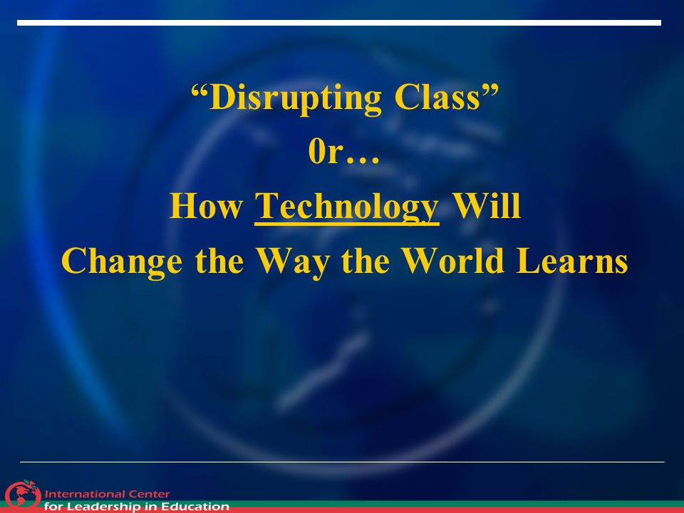 Disrupting Class 0r… How Technology Will Change the Way the World Learns