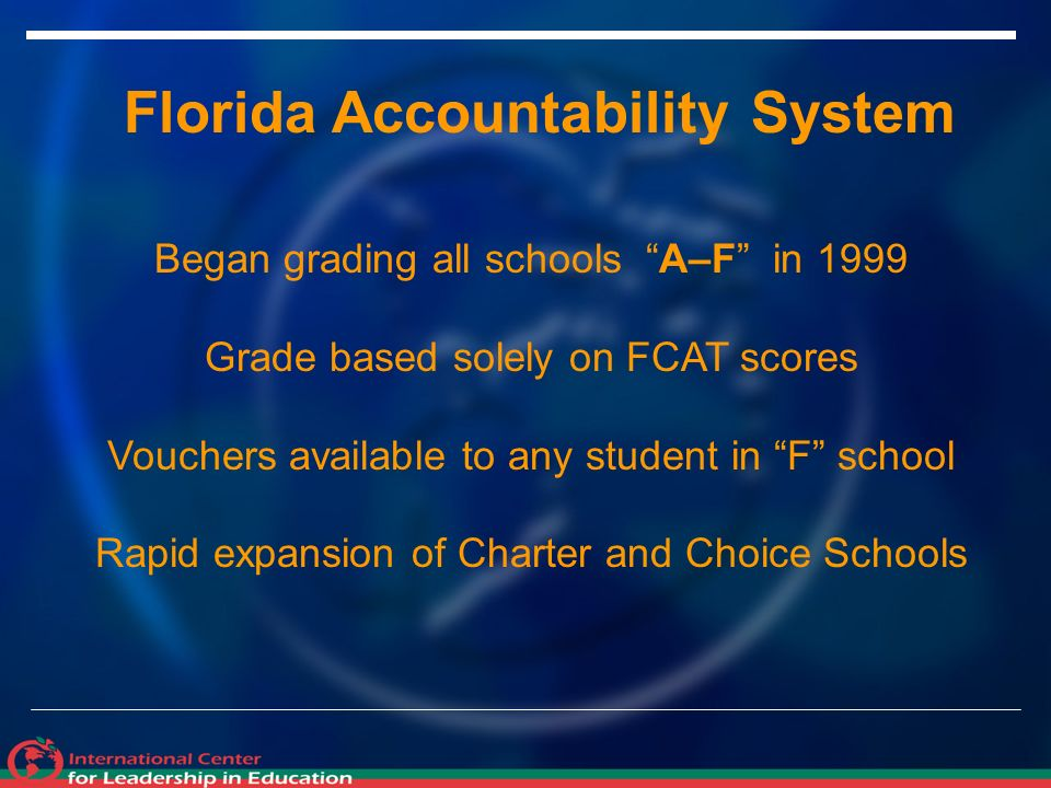 Florida Accountability System Began grading all schools A–F in 1999 Grade based solely on FCAT scores Vouchers available to any student in F school Rapid expansion of Charter and Choice Schools