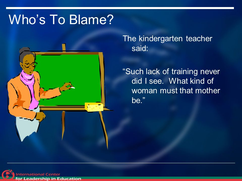 Whos To Blame. The kindergarten teacher said: Such lack of training never did I see.