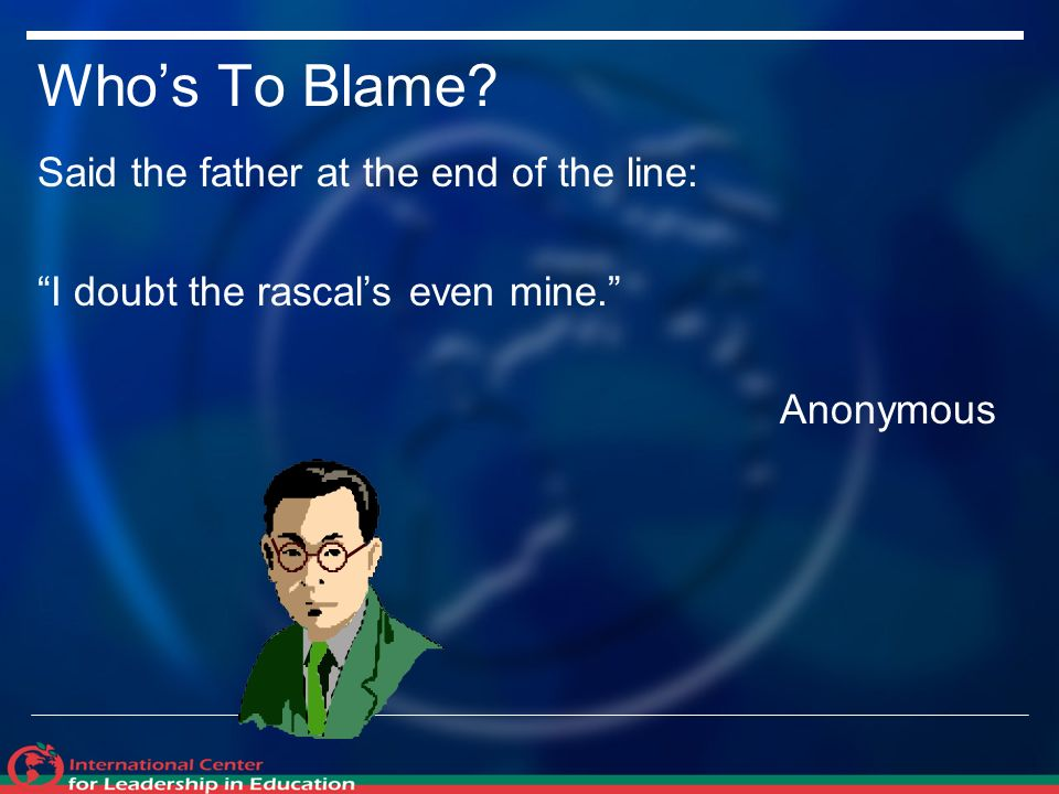 Whos To Blame Said the father at the end of the line: I doubt the rascals even mine. Anonymous
