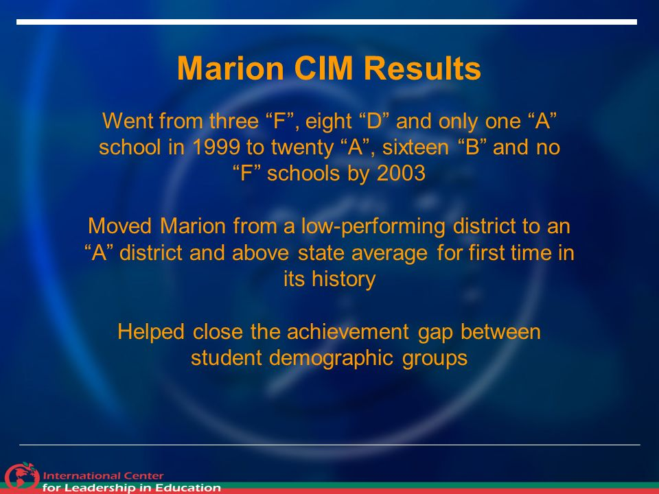 Marion CIM Results Went from three F, eight D and only one A school in 1999 to twenty A, sixteen B and no F schools by 2003 Moved Marion from a low-performing district to an A district and above state average for first time in its history Helped close the achievement gap between student demographic groups