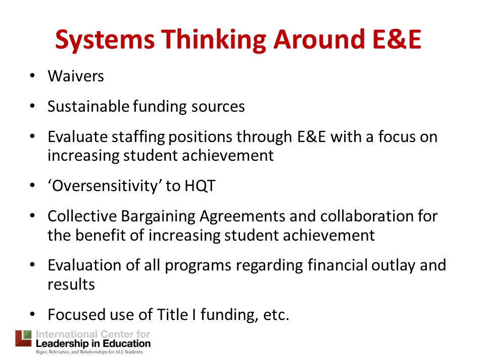 Systems Thinking Around E&E Waivers Sustainable funding sources Evaluate staffing positions through E&E with a focus on increasing student achievement Oversensitivity to HQT Collective Bargaining Agreements and collaboration for the benefit of increasing student achievement Evaluation of all programs regarding financial outlay and results Focused use of Title I funding, etc.