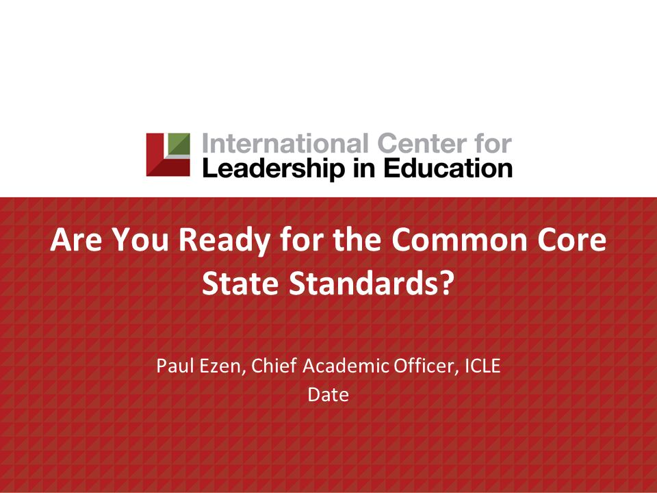 Are You Ready for the Common Core State Standards Paul Ezen, Chief Academic Officer, ICLE Date