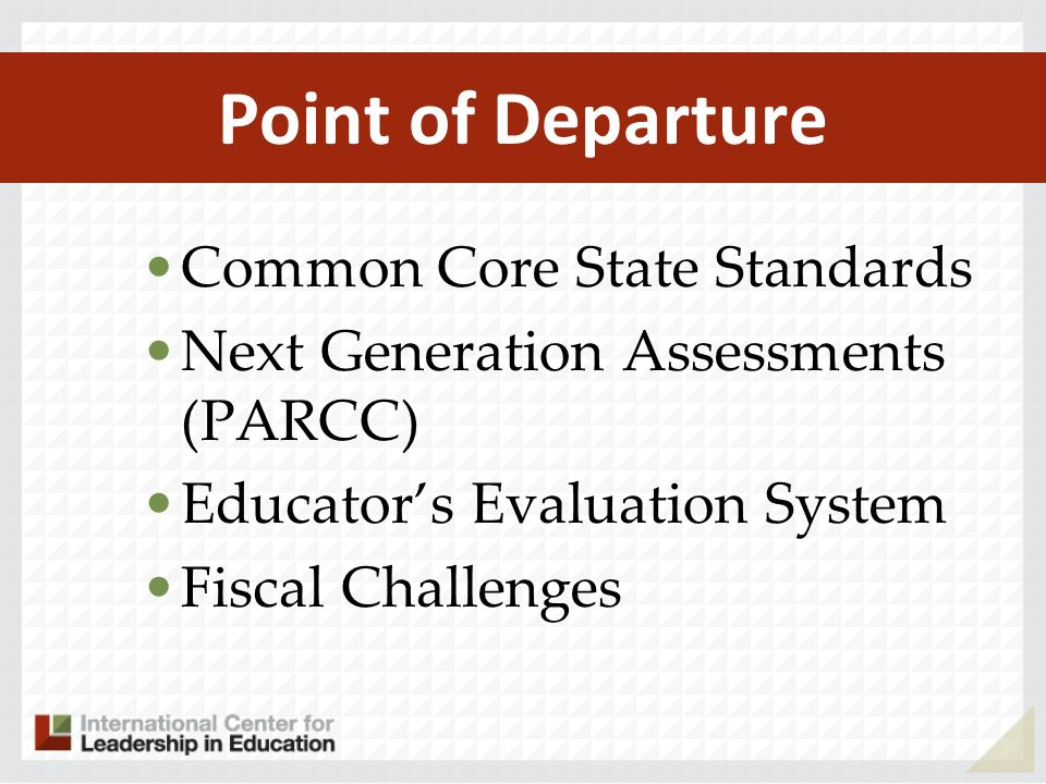 Point of Departure Common Core State Standards Next Generation Assessments (PARCC) Educators Evaluation System Fiscal Challenges