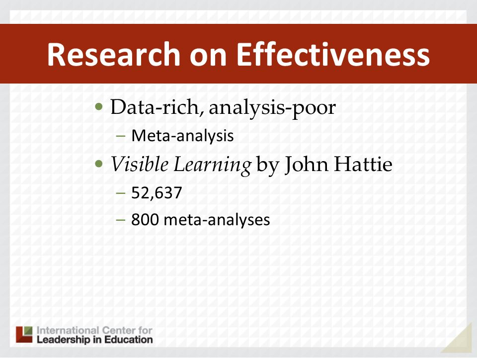 Research on Effectiveness Data-rich, analysis-poor –Meta-analysis Visible Learning by John Hattie –52,637 –800 meta-analyses