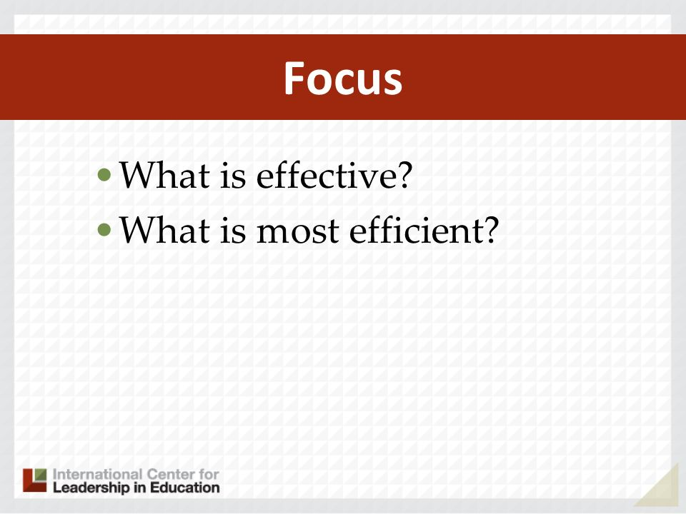 Focus What is effective What is most efficient