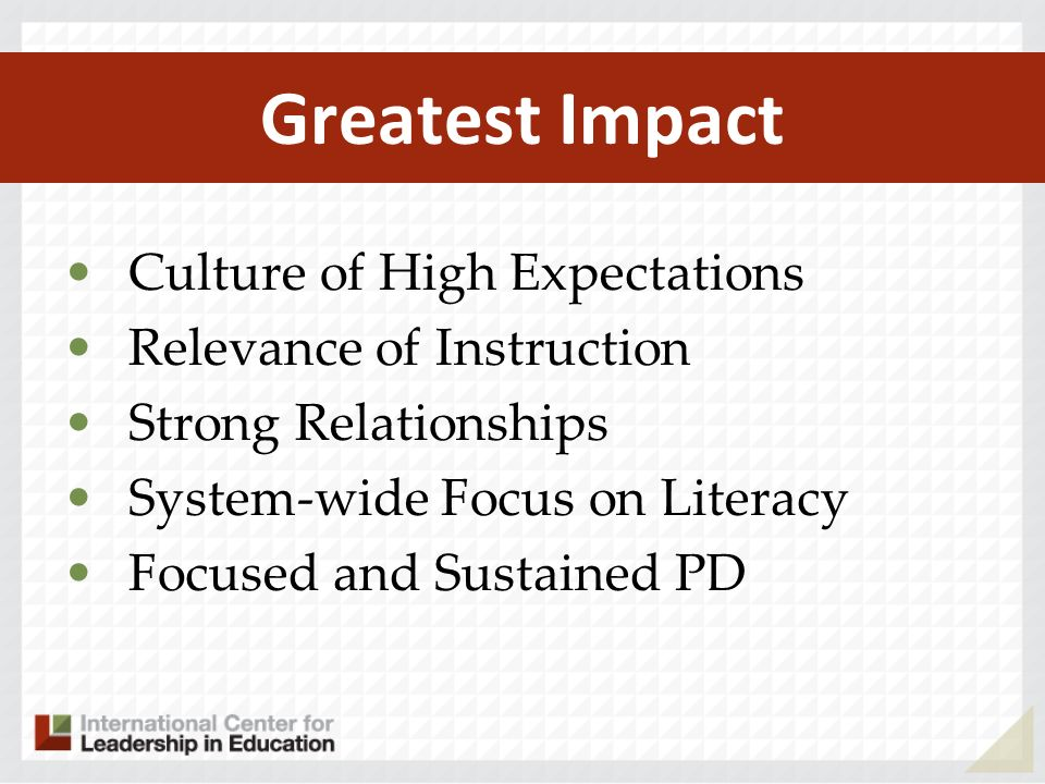Greatest Impact Culture of High Expectations Relevance of Instruction Strong Relationships System-wide Focus on Literacy Focused and Sustained PD