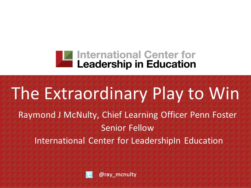 The Extraordinary Play to Win Raymond J McNulty, Chief Learning Officer Penn Foster Senior Fellow International Center for LeadershipIn Education @ray_mcnulty