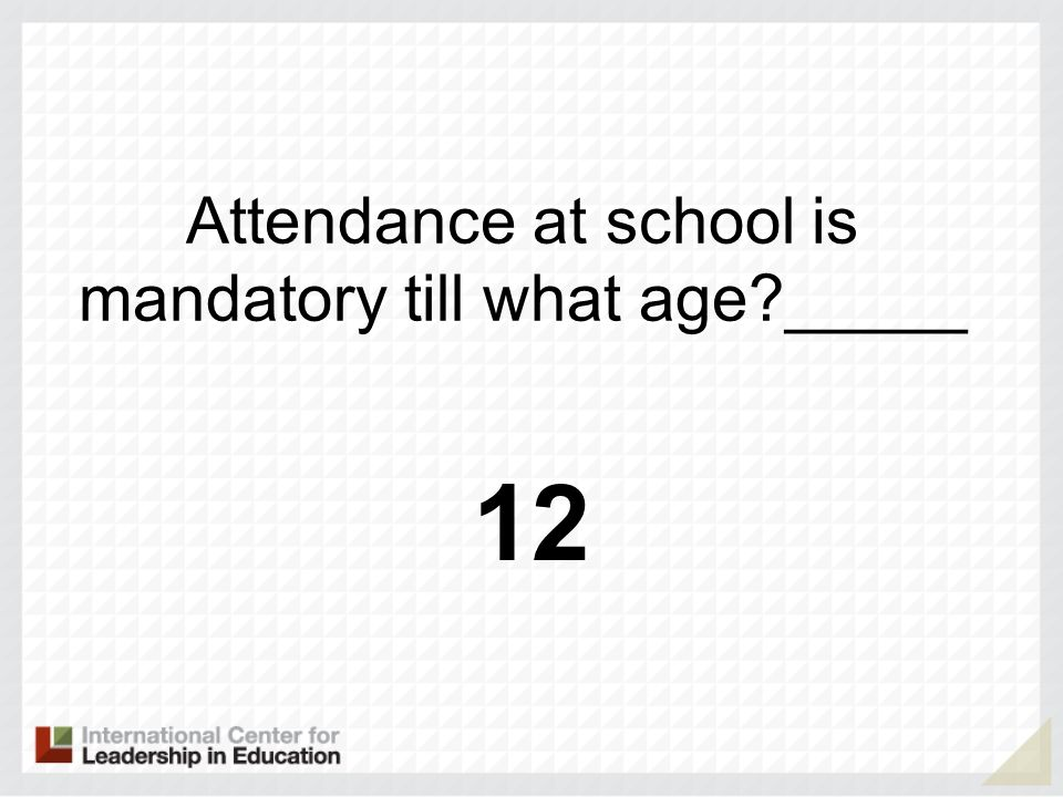 Attendance at school is mandatory till what age _____ 12