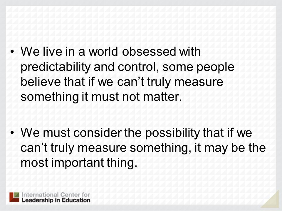 We live in a world obsessed with predictability and control, some people believe that if we cant truly measure something it must not matter.