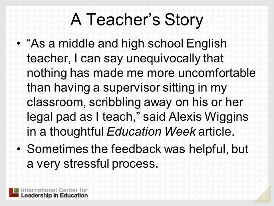 A Teachers Story As a middle and high school English teacher, I can say unequivocally that nothing has made me more uncomfortable than having a supervisor sitting in my classroom, scribbling away on his or her legal pad as I teach, said Alexis Wiggins in a thoughtful Education Week article.