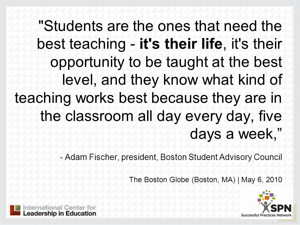 Students are the ones that need the best teaching - it s their life, it s their opportunity to be taught at the best level, and they know what kind of teaching works best because they are in the classroom all day every day, five days a week, - Adam Fischer, president, Boston Student Advisory Council The Boston Globe (Boston, MA) | May 6, 2010