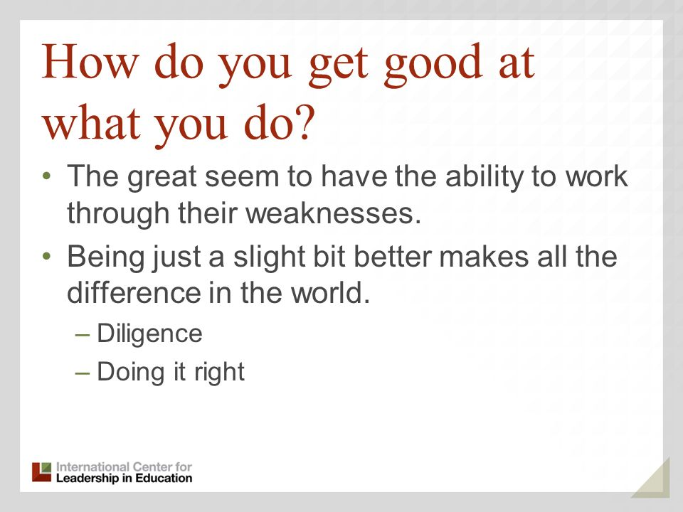 How do you get good at what you do.