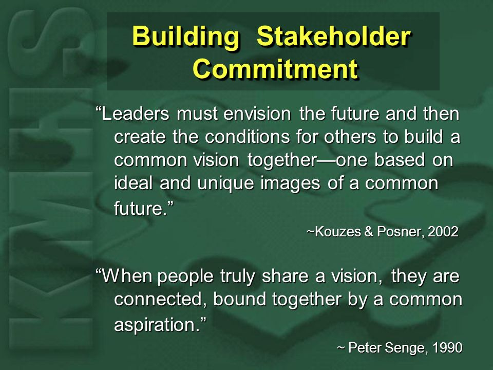 Building Stakeholder Commitment Leaders must envision the future and then create the conditions for others to build a common vision togetherone based on ideal and unique images of a common future.