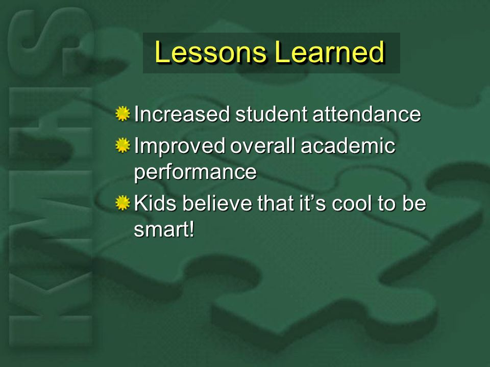 Lessons Learned Increased student attendance Improved overall academic performance Kids believe that its cool to be smart!