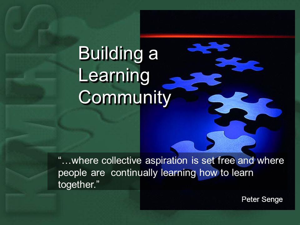 Building a Learning Community …where collective aspiration is set free and where people are continually learning how to learn together.