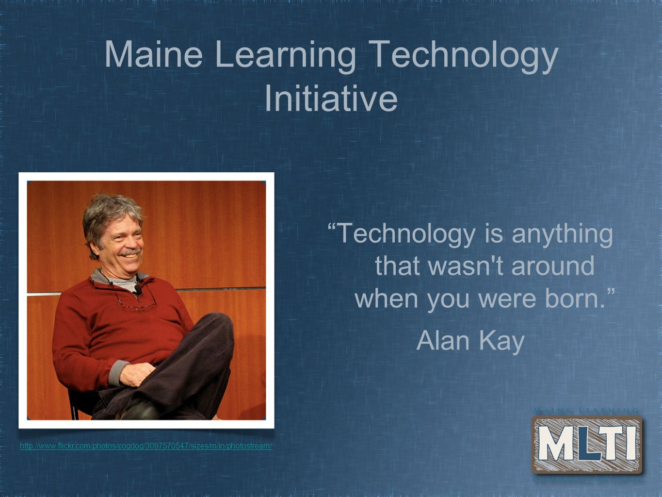 Maine Learning Technology Initiative Technology is anything that wasn t around when you were born.