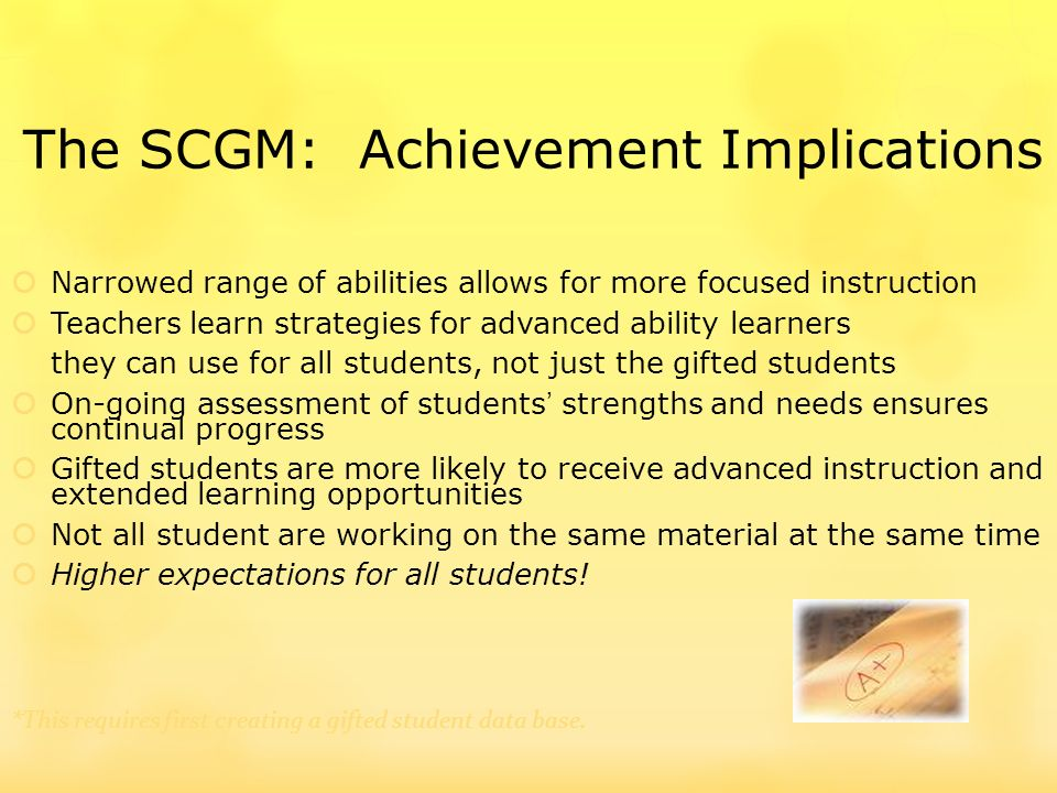 The SCGM: Achievement Implications Narrowed range of abilities allows for more focused instruction Teachers learn strategies for advanced ability learners they can use for all students, not just the gifted students On-going assessment of students strengths and needs ensures continual progress Gifted students are more likely to receive advanced instruction and extended learning opportunities Not all student are working on the same material at the same time Higher expectations for all students.