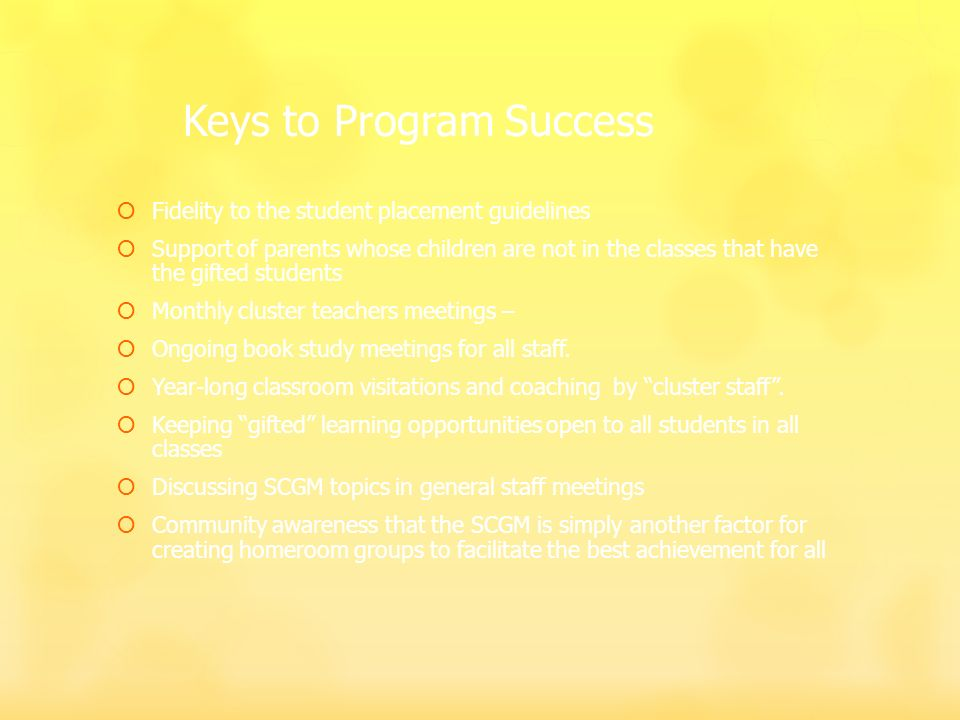 Keys to Program Success Fidelity to the student placement guidelines Support of parents whose children are not in the classes that have the gifted students Monthly cluster teachers meetings – Ongoing book study meetings for all staff.