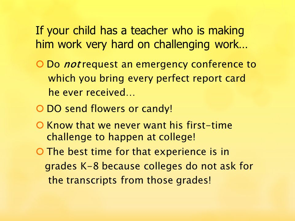 Do not request an emergency conference to which you bring every perfect report card he ever received… DO send flowers or candy.
