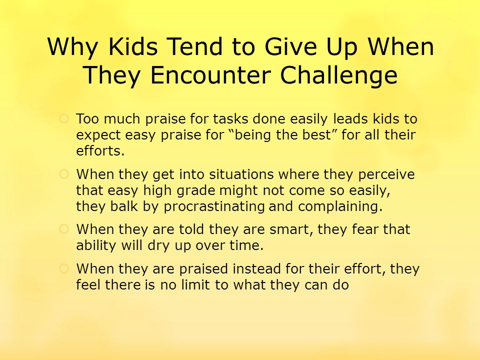 Why Kids Tend to Give Up When They Encounter Challenge Too much praise for tasks done easily leads kids to expect easy praise for being the best for all their efforts.