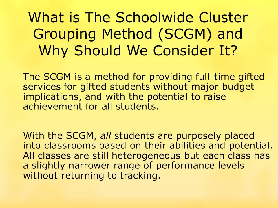 The SCGM is a method for providing full-time gifted services for gifted students without major budget implications, and with the potential to raise achievement for all students.