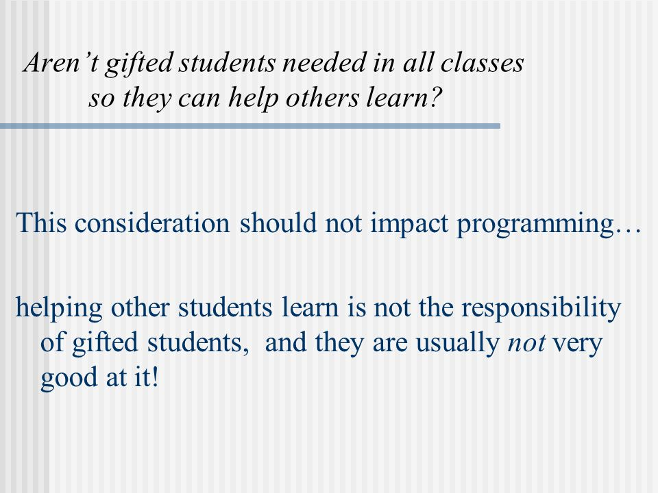 Arent gifted students needed in all classes so they can help others learn.