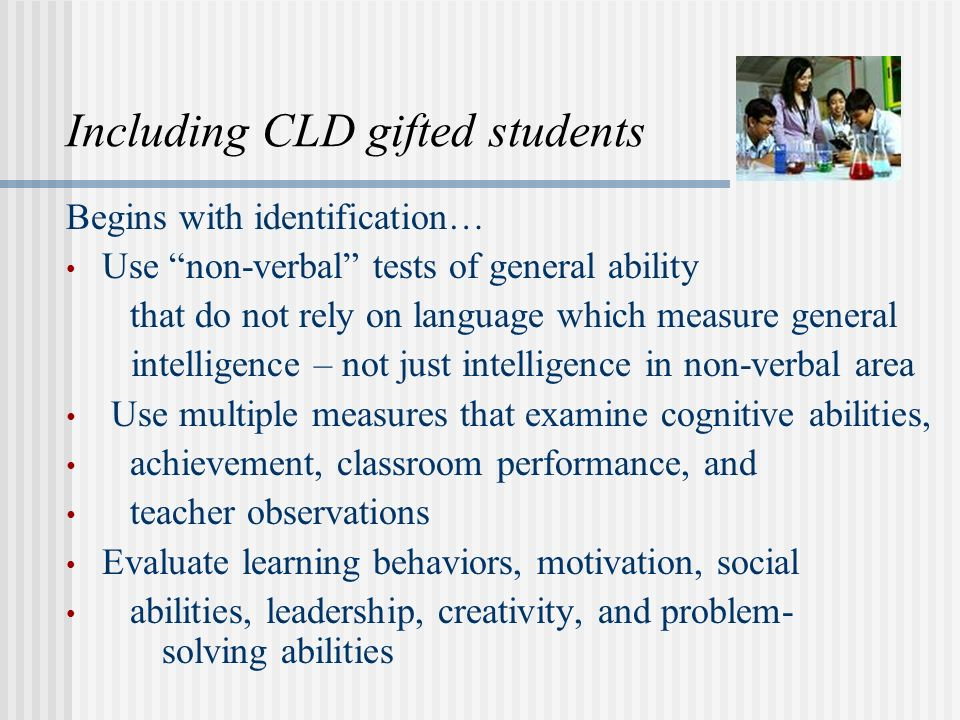 Including CLD gifted students Begins with identification… Use non-verbal tests of general ability that do not rely on language which measure general intelligence – not just intelligence in non-verbal area Use multiple measures that examine cognitive abilities, achievement, classroom performance, and teacher observations Evaluate learning behaviors, motivation, social abilities, leadership, creativity, and problem- solving abilities