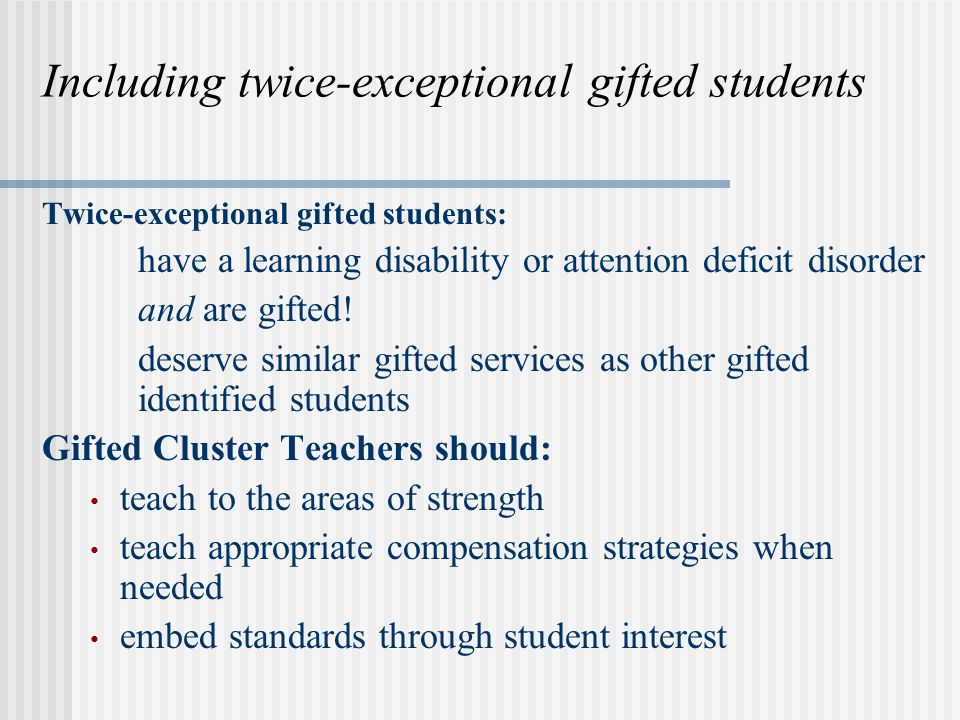 Including twice-exceptional gifted students Twice-exceptional gifted students: have a learning disability or attention deficit disorder and are gifted.