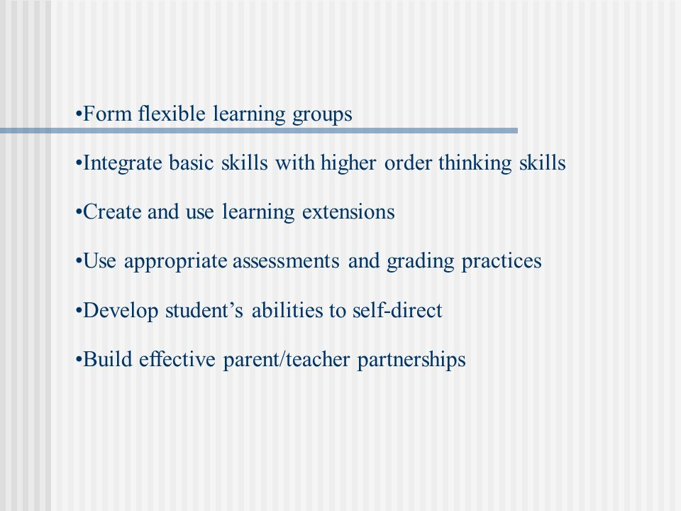 Form flexible learning groups Integrate basic skills with higher order thinking skills Create and use learning extensions Use appropriate assessments and grading practices Develop students abilities to self-direct Build effective parent/teacher partnerships
