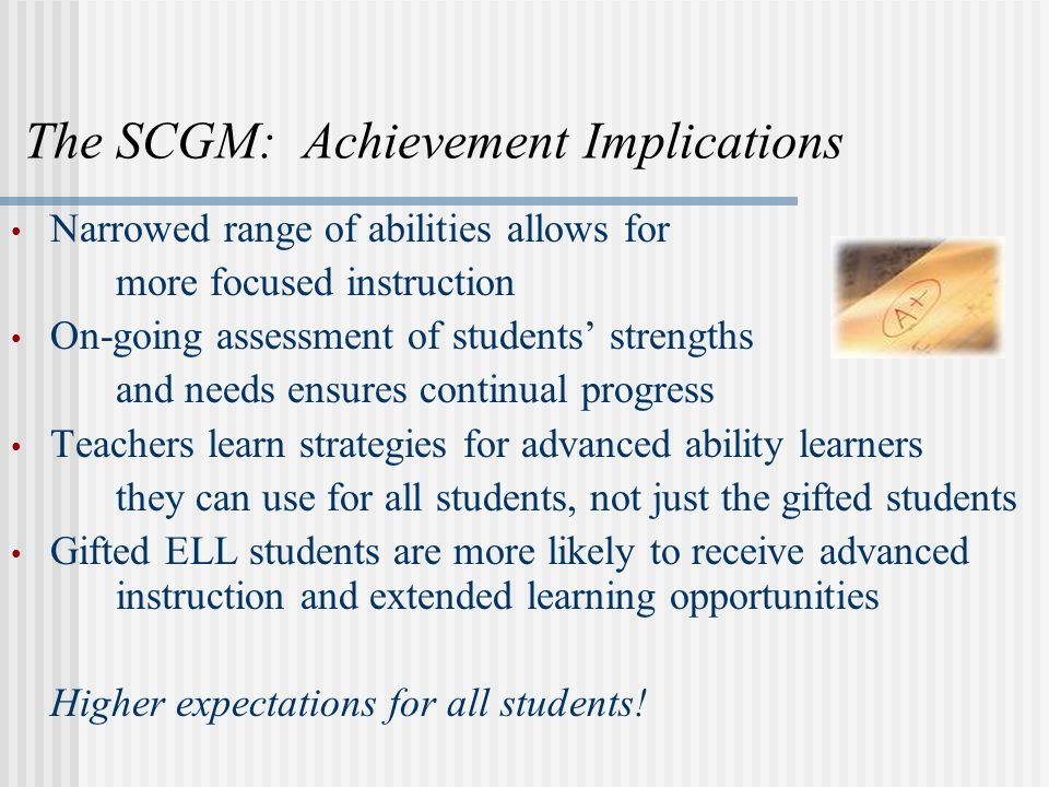 The SCGM: Achievement Implications Narrowed range of abilities allows for more focused instruction On-going assessment of students strengths and needs ensures continual progress Teachers learn strategies for advanced ability learners they can use for all students, not just the gifted students Gifted ELL students are more likely to receive advanced instruction and extended learning opportunities Higher expectations for all students!