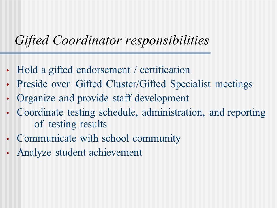 Gifted Coordinator responsibilities Hold a gifted endorsement / certification Preside over Gifted Cluster/Gifted Specialist meetings Organize and provide staff development Coordinate testing schedule, administration, and reporting of testing results Communicate with school community Analyze student achievement