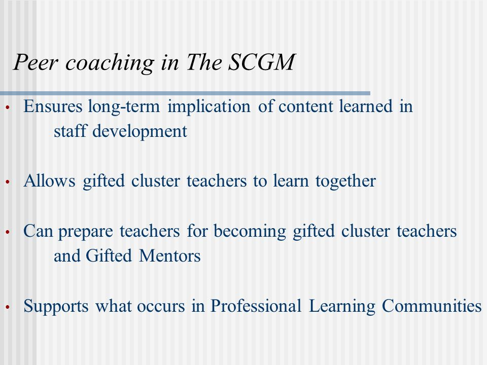 Peer coaching in The SCGM Ensures long-term implication of content learned in staff development Allows gifted cluster teachers to learn together Can prepare teachers for becoming gifted cluster teachers and Gifted Mentors Supports what occurs in Professional Learning Communities
