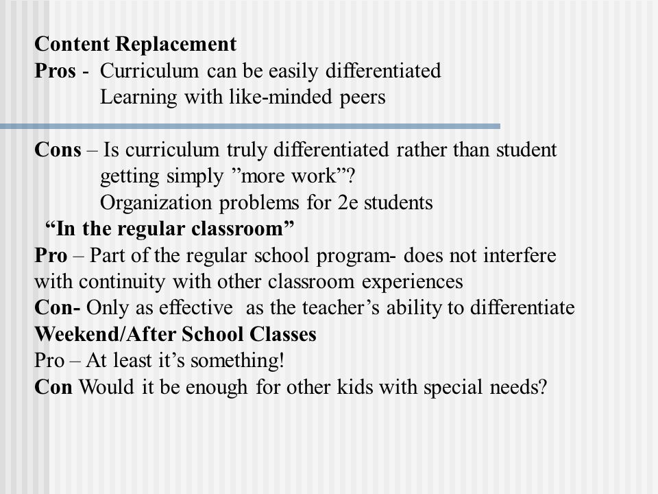Content Replacement Pros - Curriculum can be easily differentiated Learning with like-minded peers Cons – Is curriculum truly differentiated rather than student getting simply more work.