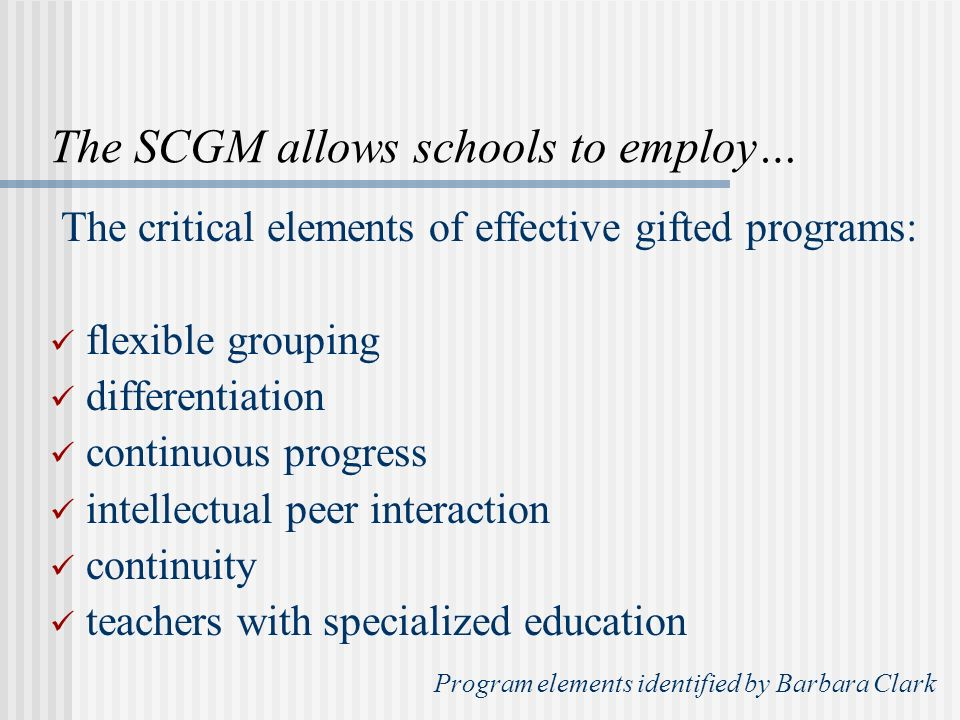 The SCGM allows schools to employ… The critical elements of effective gifted programs: flexible grouping differentiation continuous progress intellectual peer interaction continuity teachers with specialized education Program elements identified by Barbara Clark