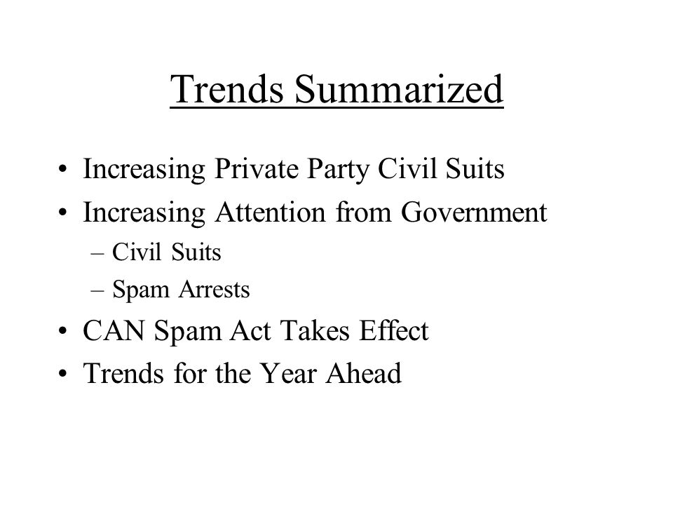 Trends Summarized Increasing Private Party Civil Suits Increasing Attention from Government –Civil Suits –Spam Arrests CAN Spam Act Takes Effect Trends for the Year Ahead