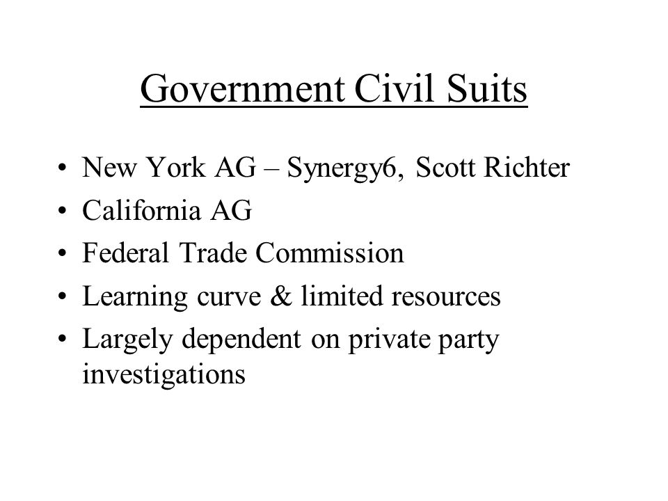 Government Civil Suits New York AG – Synergy6, Scott Richter California AG Federal Trade Commission Learning curve & limited resources Largely dependent on private party investigations