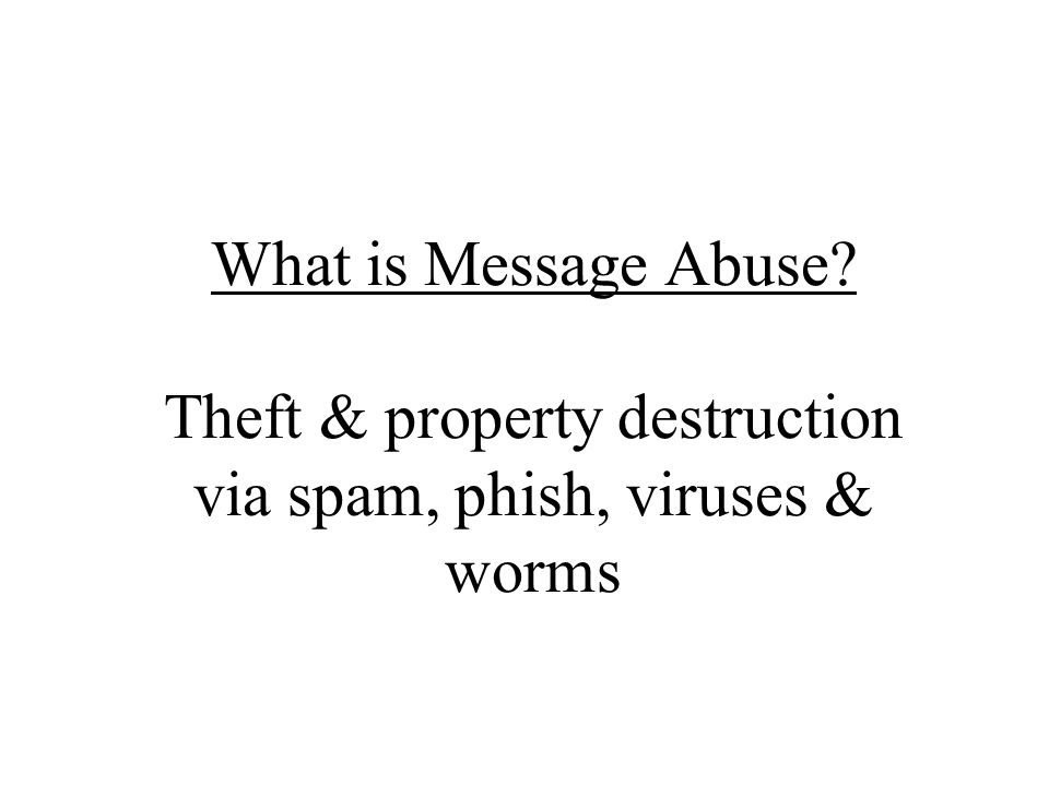What is Message Abuse Theft & property destruction via spam, phish, viruses & worms