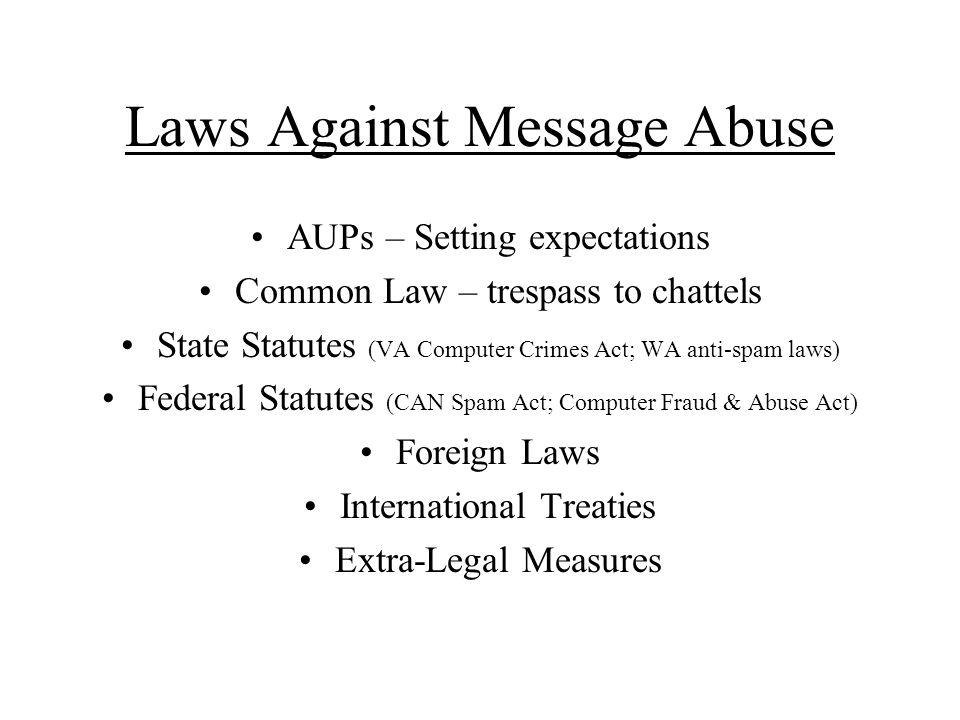Laws Against Message Abuse AUPs – Setting expectations Common Law – trespass to chattels State Statutes (VA Computer Crimes Act; WA anti-spam laws) Federal Statutes (CAN Spam Act; Computer Fraud & Abuse Act) Foreign Laws International Treaties Extra-Legal Measures