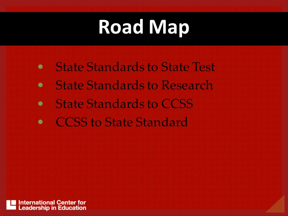 Road Map State Standards to State Test State Standards to Research State Standards to CCSS CCSS to State Standard